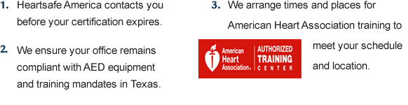 1. HeartSafe America contacts you before your certification expires. 2. We keep you informed of all regulatory changes in Texas. 3. We arrange times and places for American Heart Association training to meet your schedule and location.